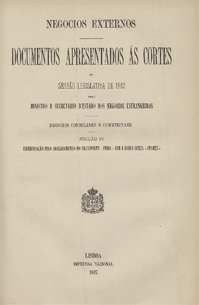 Documentos apresentados ás Cortes na sessão legislativa de 1887 : pelo Ministro e Secretario d' Estado dos Negócios Estrangeiros : Negocios Consulares e Commerciaes : Secção IV : Indemnisação pelo abalroamento do transporte «India» com a barca sueca «Svanen» / Ministério dos Negocios Estrangeiros