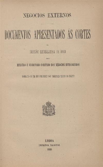 Documentos apresentados ás Cortes na sessão legislativa de 1889 : pelo Ministro e Secretario d' Estado dos Negócios Estrangeiros : Nomeação de um juiz portuguez nos tribunais mixtos do Egypto / Ministério dos Negocios Estrangeiros