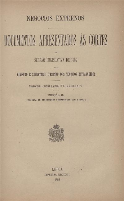Documentos apresentados ás Cortes na sessão legislativa de 1889 : pelo Ministro e Secretario d' Estado dos Negócios Estrangeiros : Negocios Consulares e commerciaes : Secção III : Proposta de negociações commerciaes com o Brazil / Ministério dos Negocios Estrangeiros