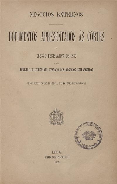 Documentos apresentados ás Cortes na sessão legislativa de 1889 : pelo Ministro e Secretario d' Estado dos Negócios Estrangeiros : Negociações entre Portugal e o Imperio de Marrocos / Ministério dos Negocios Estrangeiros