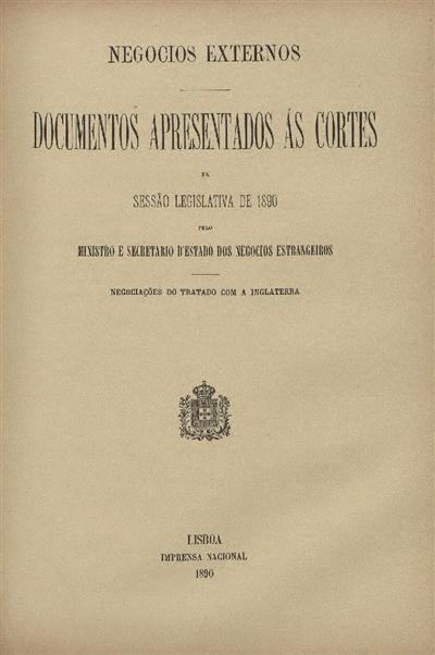 Documentos apresentados ás Cortes na sessão legislativa de 1889 : pelo Ministro e Secretario d' Estado dos Negócios Estrangeiros : Negociações do Tratado com a Inglaterra / Ministério dos Negocios Estrangeiros