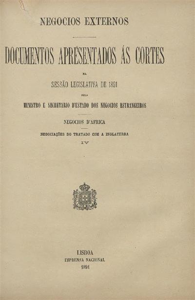 Documentos apresentados ás Cortes na sessão legislativa de 1891 : pelo Ministro e Secretario d' Estado dos Negócios Estrangeiros : Negociações do Tratado com a Inglaterra - IV / Ministério dos Negocios Estrangeiros