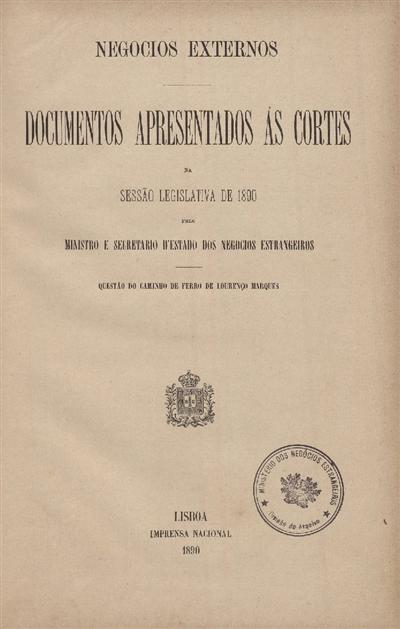 Documentos apresentados ás Cortes na sessão legislativa de 1890 : pelo Ministro e Secretario d' Estado dos Negócios Estrangeiros : Questão do Caminho de Ferro de Lourenço Marques / Ministério dos Negocios Estrangeiros