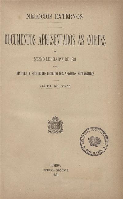 Documentos apresentados ás Cortes : na sessão legislativa de 1891 : pelo Ministro e Secretario d' Estado dos Negócios Estrangeiros: Limites no Congo / Ministério dos Negócios Estrangeiros