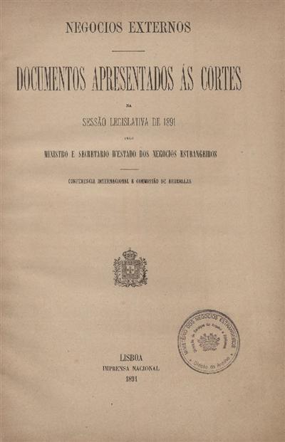 Documentos apresentados ás Cortes na sessão legislativa de 1891 : pelo Ministro e Secretario d' Estado dos Negócios Estrangeiros: Conferencia Internacional e Commissão de Bruxellas / Ministério dos Negócios Estrangeiros