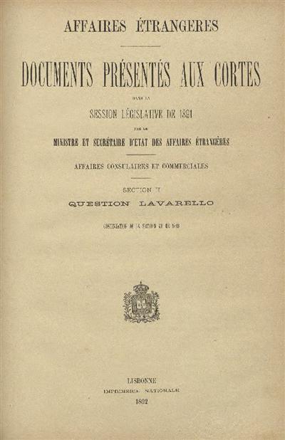 Documents présentés aux Cortes : dans la Session Législative de 1891 par le Ministre et Secrétaire d' Etat des Affaires Étrangères: Affaires Consulaires et Commerciales: Section II: Question Lavarello (continuation de la section de 1889) / Affaires Étrangeres