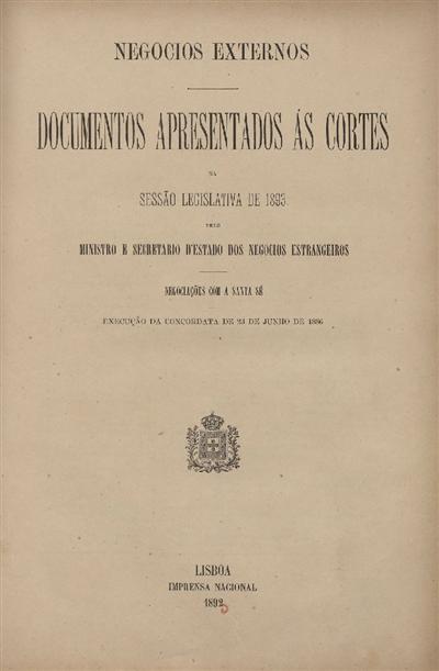 Documentos apresentados ás Cortes  : na sessão legislativa de 1893: pelo Ministro e Secretario d' Estado dos Negócios Estrangeiros: Negociações com a Santa Sé: execução da Concordata de 23 de Junho de 1886 / Ministério dos Negócios Estrangeiros
