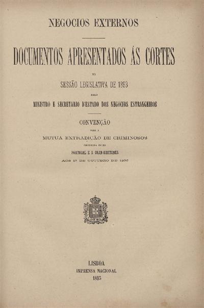 Documentos apresentados ás Cortes na sessão legislativa de 1893 : pelo Ministro e Secretario d' Estado dos Negócios Estrangeiros: Convenção para a Mutua Extradição de Criminosos: celebrada entre Portugal e a Gran-Bretanha aos 17 de Outubro de 1892 / Ministério dos Negocios Estrangeiros