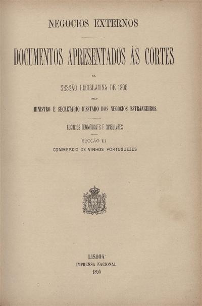 Documentos apresentados ás Cortes na sessão legislativa de 1896 : pelo Ministro e Secretario d' Estado dos Negócios Estrangeiros : Negocios Commerciales e Consulares: Sessão III : Commercio de vinhos portuguezes / Ministério dos Negocios Estrangeiros