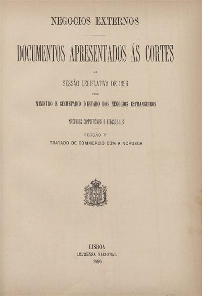 Documentos apresentados ás Cortes na sessão legislativa de 1886 : pelo Ministro e Secretario d' Estado dos Negócios Estrangeiros : Negocios Commerciaes e Consulares : Secção V : Tratado de Commercio com a Noruega / Ministério dos Negocios Estrangeiros