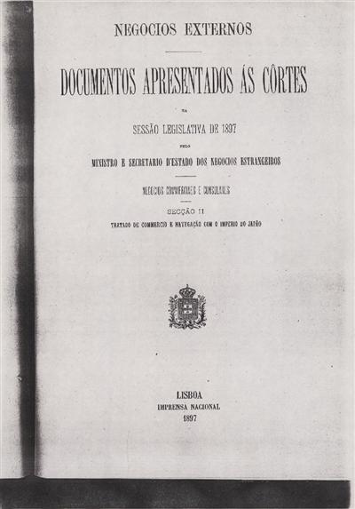 Documentos apresentados ás Cortes na sessão legislativa de 1897 : pelo Ministro e Secretario d' Estado dos Negócios Estrangeiros : Negocios Commerciales e Consulares: Sessão II : Tratado de commercio e navegação com o Imperio do Japão / Ministério dos Negocios Estrangeiros