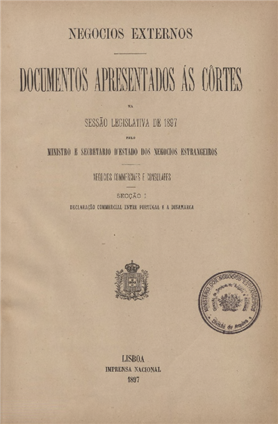 Documentos apresentados ás Cortes na Sessão Legislativa de 1897 : pelo Ministro e Secretario d' Estado dos Negócios Estrangeiros : Negocios Commerciaes e Consulares: Secção I: Declaração Commercial entre Portugal e a Dinamarca / Ministério dos Negocios Estrangeiros