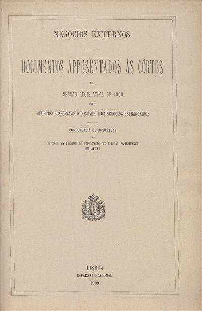 Documentos apresentados ás Cortes : na Sessão Legislativa de 1900: pelo Ministro e Secretario d' Estado dos Negocios Estrangeiros: Conferencia de Bruxellas para revisão do regimen de importação de bebidas espirituosas em África / Ministerio dos Negocios Estrangeiros