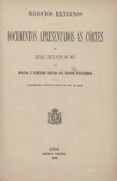 Documentos apresentados ás Cortes : na Sessão Legislativa de 1900: pelo Ministro e Secretario d' Estado dos Negocios Estrangeiros: Conferencia Internacional da Paz na Haya / Ministerio dos Negocios Estrangeiros