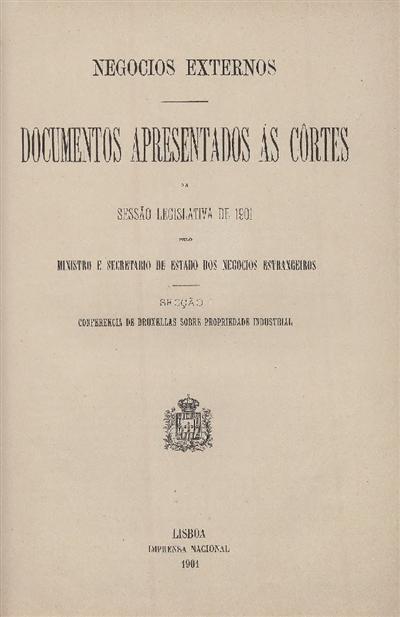 Documentos apresentados ás Cortes : na Sessão Legislativa de 1901: pelo Ministro e Secretario de Estado dos Negocios Estrangeiros: Secção I: Conferencia de Bruxellas sobre Propriedade Industrial / Ministerio dos Negocios Estrangeiros