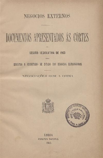 Documentos apresentados ás Cortes na sessão legislativa de 1903 : pelo Ministro e Secretario de Estado dos Negócios Estrangeiros : Negociações com a China / Ministério dos Negocios Estrangeiros