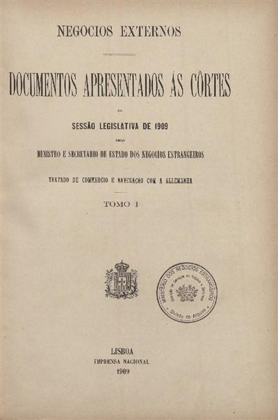 Documentos apresentados ás Cortes : na Sessão Legislativa de 1909 pelo Ministro e Secretario de Estado dos Negocios Estrangeiros: Tratado de Commercio e Navegação com a Allemanha: Tomo I / Ministerio dos Negocios Estrangeiros