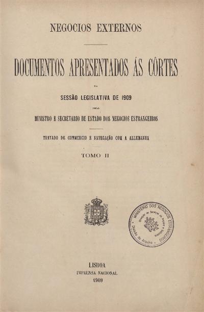 Documentos apresentados ás Cortes : na Sessão Legislativa de 1909 pelo Ministro e Secretario de Estado dos Negocios Estrangeiros: Tratado de Commercio e Navegação com a Allemanha: Tomo II / Ministerio dos Negocios Estrangeiros
