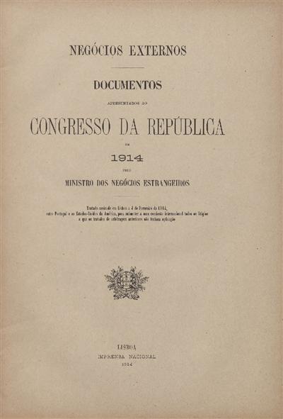 Documentos apresentados ao Congresso da República : em 1914 pelo Ministro dos Negócios Estrangeiros: Tratado assinado a 4 de Fevereiro de 1914, entre Portugal e os Estados-Unidos da América, para submeter a uma Comissão Internacional todos os litígios a que os Tratados de arbitragem anteriores não tenham aplicação / Ministerio dos Negocios Estrangeiros
