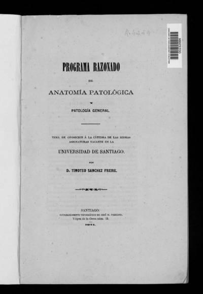 Programa razonado de Anatomía Patológica y Patología General : Tema de Oposición a la Cátedra de las mismas asignaturas vacante en la Universidad de Santiago