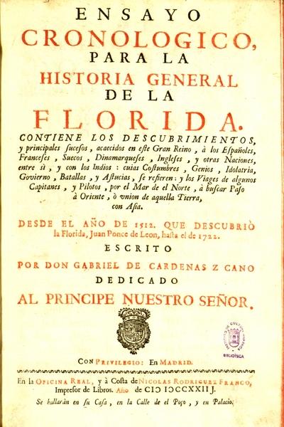 Ensayo cronologico para la historia general de la Florida contiene los descubrimientos, y principales sucesos, acaecidos en este gran reino, a los españoles, franceses, suecos ... y otras naciones, entre sí, y con los indios ... desde el año de 1512, que descubrió la Florida, Juan Ponce de Leon, hasta el de 1722