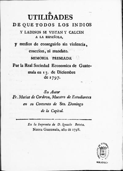 Utilidades de que todos los indios y ladinos se vistan y calcen a la española y medios de conseguirlo sin violencia, coaccion ni mandato memoria premiada por la Real Sociedad Economica de Guatemala en 13 de diciembre de 1797