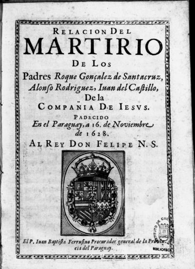 Relacion del martirio de los Padres Roque Gonçalez de Santacruz, Alonso Rodriguez, Iuan del Castillo, de la Compañia de Iesus, padecido en el Paraguay a 16 de noviembre de 1628...