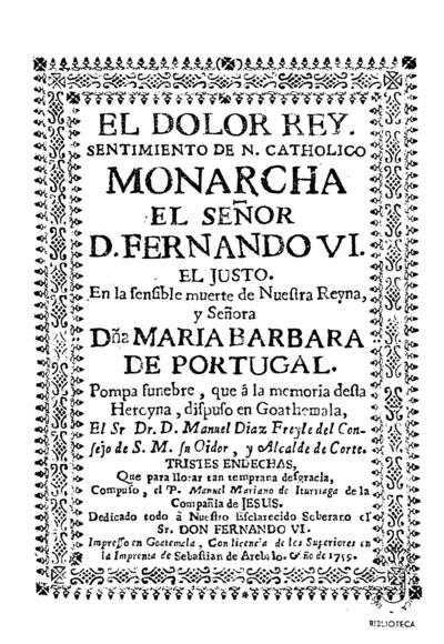 El dolor rey sentimiento de... Fernando VI, el Justo, en la sensible muerte de... Maria Barbara de Portugal : pompa funebre que... dispuso en Goathemala... Manuel Diaz Freyle...