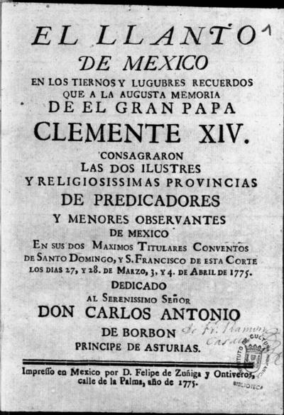 El llanto de Mexico en los... recuerdos que a la augusta memoria de... Clemente XIV consagraron las... provincias de Predicadores y Menores Observantes de Mexico en sus... Conventos de Santo Domingo y S. Francisco... los dias 27 y 28 de marzo y 3 y 4 de abril de 1775...