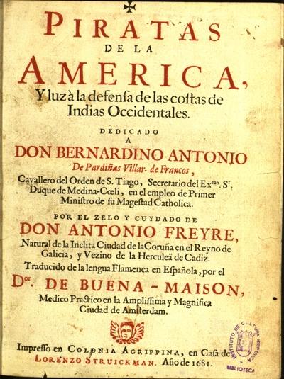 Piratas de la América, y luz à la defensa de las costas de Indias Occidentales dedicado a don Bernardino Antonio de Pardiñas Villar-de Francos,...