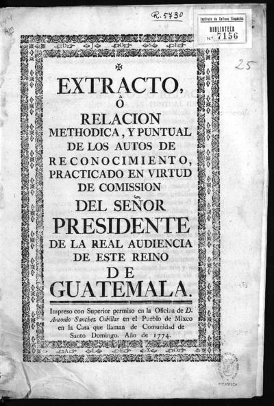 Extracto ô relacion methodica y puntual de los autos de reconocimiento practicado en virtud de comission del señor presidente de la Real Audiencia de este reino de Guatemala