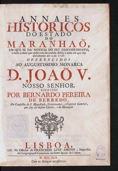 Annaes historicos do estado do Maranha¯o em que se da' noticia do seu descobrimento e tudo o mais que nelle ten succedido desde o anno em que foy descuberto até o de 1718...