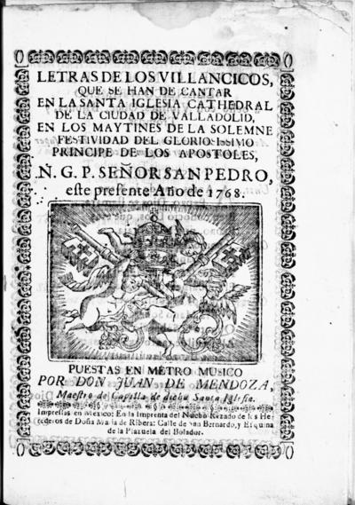 Letras de los villancicos, que se han de cantar en la santa iglesia cathedral de la ciudad de Valladolid, en los maytines de la solemne festividad del gloriosissimo principe de los apostoles, N.G.P. señor San Pedro este presente año de 1768