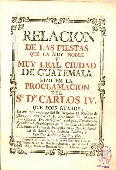 Relacion de las fiestas que la muy noble y muy leal ciudad de Guatemala hizo en la proclamacion del S>r< D>n< Carlos IV...