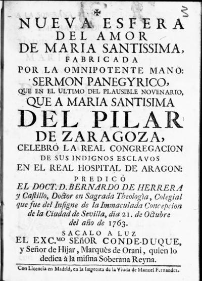 Nueva esfera del amor de Maria Santissima, fabricada por la omnipotente mano sermon panegyrico, que en el ultimo del plausible novenario, que a Maria Santisima del Pilar de Zaragoza, celebro la Real Congregacion de sus indignos esclavos en el Real Hospital de Aragon