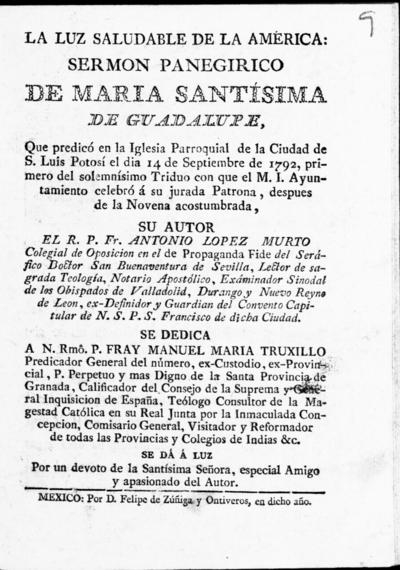 La luz saludable de la América sermon panegirico de Maria Santísima de Guadalupe, que predicó en la Iglesia Parroquial de la ciudad de S. Luis Potosí el dia 14 de septiembre de 1792, primero del solemnísimo Triduo con que el M.I. Ayuntamiento celebró á su jurada Patrona, despues de la Novena acostumbrada