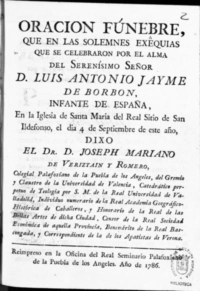 Oracion fúnebre, que en las solemnes exêquias que se celebraron por... Luis Antonio Jayme de Borbon... en la Iglesia de Santa Maria del Real Sitio de San Ildefonso el dia 4 de septiembre de este año dixo... Joseph Mariano de Veriztain y Romero...