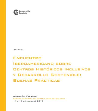 Encuentro Iberoamericano sobre sobre centros históricos inclusivos y desarrollo sostenible. : Buenas prácticasAsunción, Paraguay, Centro Cultural de España Juan de Salazar, 14 a 16 de junio de 2016