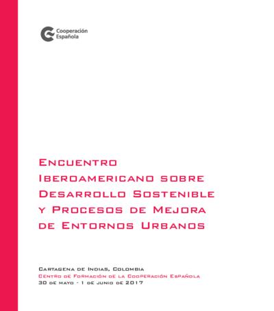 Encuentro Iberoamericano sobre Desarrollo Sostenible y Procesos de Mejora de Entornos Urbanos : Cartagena de Indias, Colombia, 30 de mayo a 1 de junio de 2017