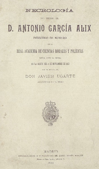 Necrología del Excmo. Sr. D. Antonio García Alix, individuo de número de la Real Academia de Ciencias Morales y Políticas [Texto impreso] / leída ante la misma en la sesión del 4 de noviembre de 1913 por Javier Ugarte.
