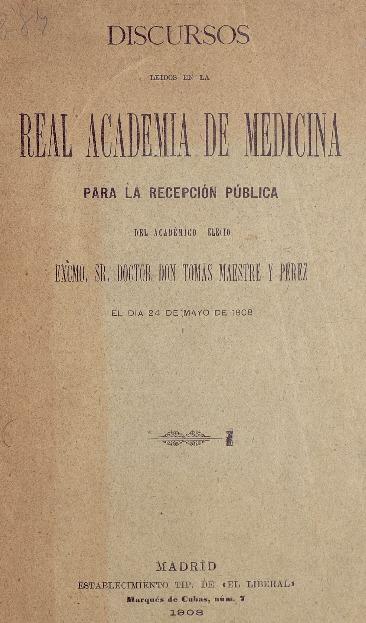 Discursos leídos en la Real Academia de Medicina [Texto impreso] : para la recepción pública del académico electo ... el día 24 de mayo de 1908 / Tomás Maestre y Pérez.
