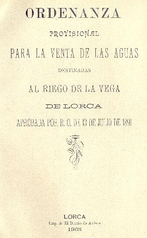 Ordenanza provisional para la venta de las aguas destinadas al riego de la vega de Lorca : aprobada por R.O. de 13 de julio de 1891.