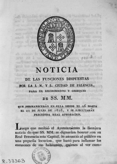Noticia de las funciones dispuestas por la I.N. y L. ciudad de Palencia, para el recibimiento y obsequio de SS.MM., que permanecerán en ella desde el 16 hasta el 21 de julio de 1828, y se ejecutarán precedida real aprobación