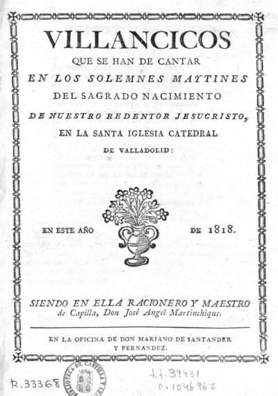 Villancicos que se han de cantar en los solemnes maytines del sagrado nacimiento de nuestro redentor Jesucristo en la Santa Iglesia Catedral de Valladolid, en este año de 1818