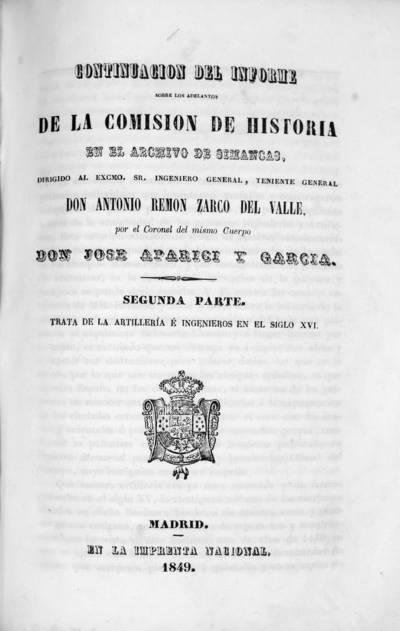 Continuación del informe sobre los adelantos de la comisión de historia en el Archivo de Simancas . Segunda parte, trata de la artillería e ingenieros en el siglo XVI