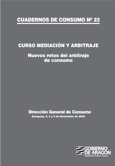 Curso mediación y arbitraje : nuevos retos del arbitraje de consumo : Zaragoza, 3, 4 y 5 de Noviembre de 2004