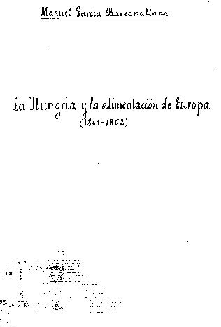 La Hungría y la alimentación de Europa : dictamen de D. Manuel García Barzanallana, sobre un artículo publicado, con este título, por Mr. Bontoux en la Revue des Mondes, de 15 de noviembre de 1861 : leído en la sesión de la Academia de 18 de febrero de 1862