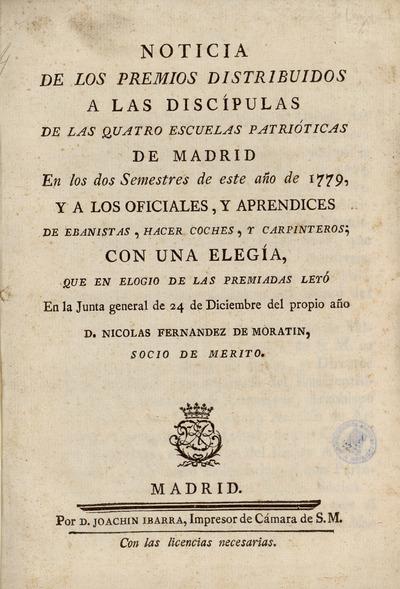 Noticia de los premios distribuidos a las discípulas de las quatro escuelas patrióticas de Madrid en los dos semestres de este año de 1779, y a los oficiales, y aprendices de ebanistas, hacer coches, y carpinteros, con una elegía, que en elogio de las premiadas leyó en la Junta general de 24 de diciembre del propio año D. Nicolas Fernandez de Moratin ...
