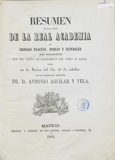 Resumen de las Actas de la Real Academia de Ciencias Exactas, Físicas y Natuales de Madrid... : leído en la sesión... por el secretario perpetuo Dr D. Antonio Aguilar y Vela