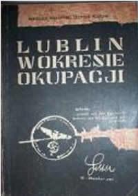 Lublin w okresie okupacji (1939-1944) : na podstawie badań sądowych Miejskiej Komisji Badania Zbrodni Hitlerowskich